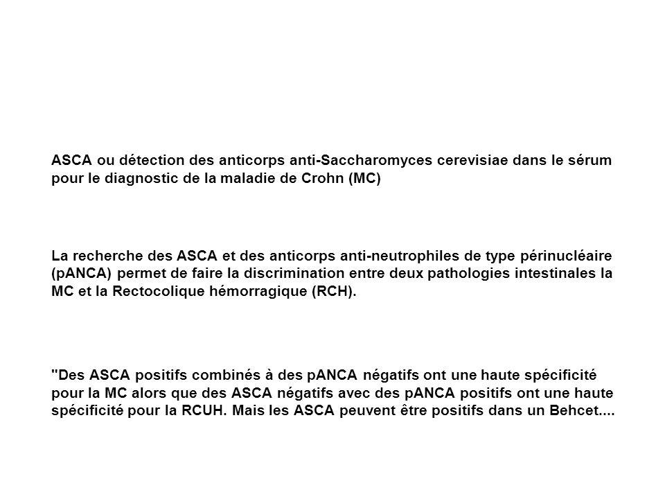 ASCA ou détection des anticorps anti-Saccharomyces cerevisiae dans le sérum pour le diagnostic de la maladie de Crohn (MC) La recherche des ASCA et des anticorps anti-neutrophiles de type périnucléaire (pANCA) permet de faire la discrimination entre deux pathologies intestinales la MC et la Rectocolique hémorragique (RCH).