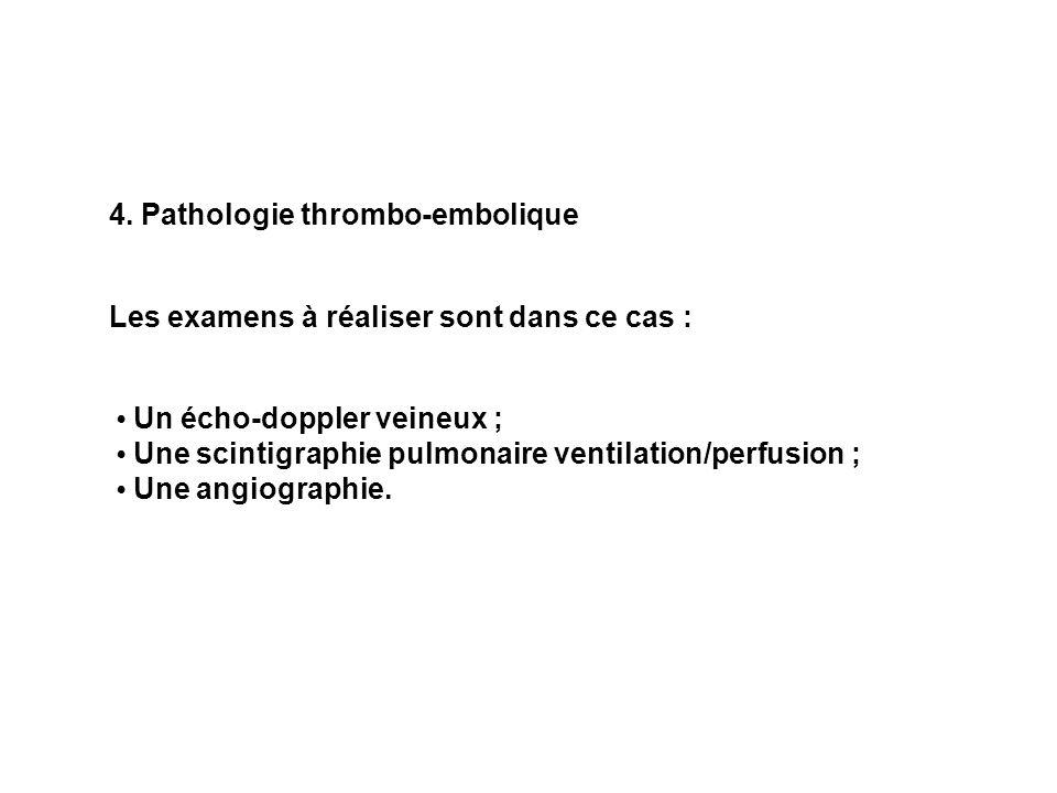 4. Pathologie thrombo-embolique Les examens à réaliser sont dans ce cas : Un écho-doppler veineux ; Une scintigraphie pulmonaire ventilation/perfusion