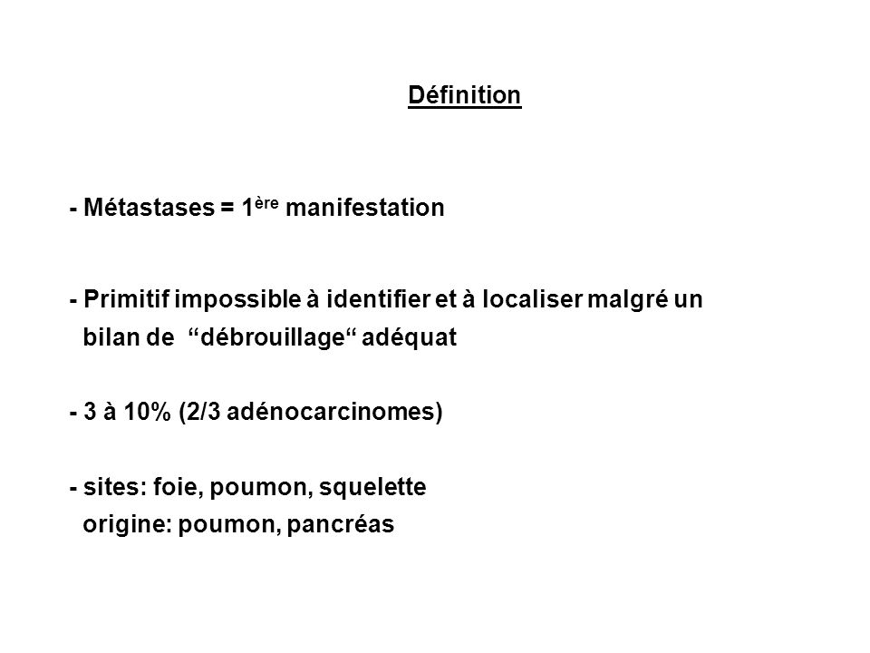 Définition - Métastases = 1 ère manifestation - Primitif impossible à identifier et à localiser malgré un bilan de débrouillage adéquat - 3 à 10% (2/3 adénocarcinomes) - sites: foie, poumon, squelette origine: poumon, pancréas