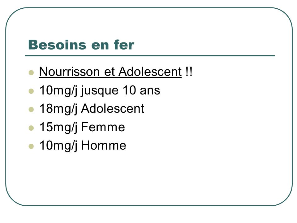 Besoins en fer Nourrisson et Adolescent !! 10mg/j jusque 10 ans 18mg/j Adolescent 15mg/j Femme 10mg/j Homme
