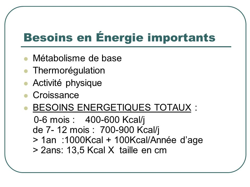Besoins en Énergie importants Métabolisme de base Thermorégulation Activité physique Croissance BESOINS ENERGETIQUES TOTAUX : 0-6 mois : 400-600 Kcal/