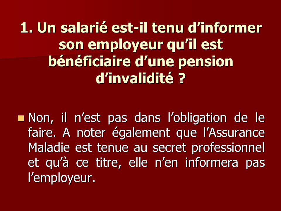 1. Un salarié est-il tenu dinformer son employeur quil est bénéficiaire dune pension dinvalidité ? Non, il nest pas dans lobligation de le faire. A no