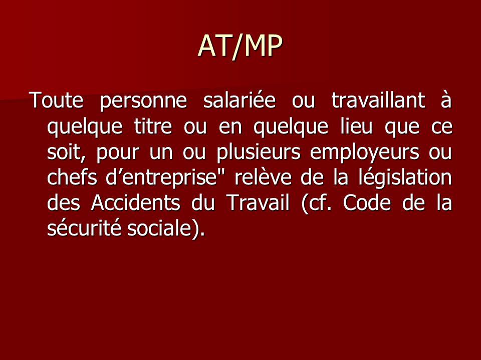 AT/MP Toute personne salariée ou travaillant à quelque titre ou en quelque lieu que ce soit, pour un ou plusieurs employeurs ou chefs dentreprise