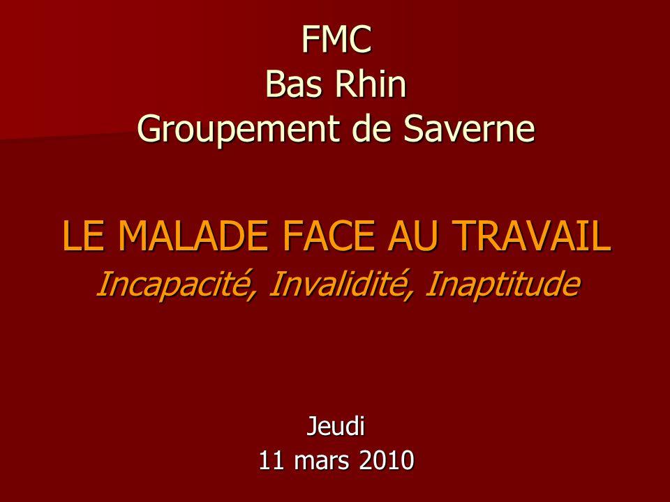 FMC Bas Rhin Groupement de Saverne LE MALADE FACE AU TRAVAIL Incapacité, Invalidité, Inaptitude Jeudi 11 mars 2010