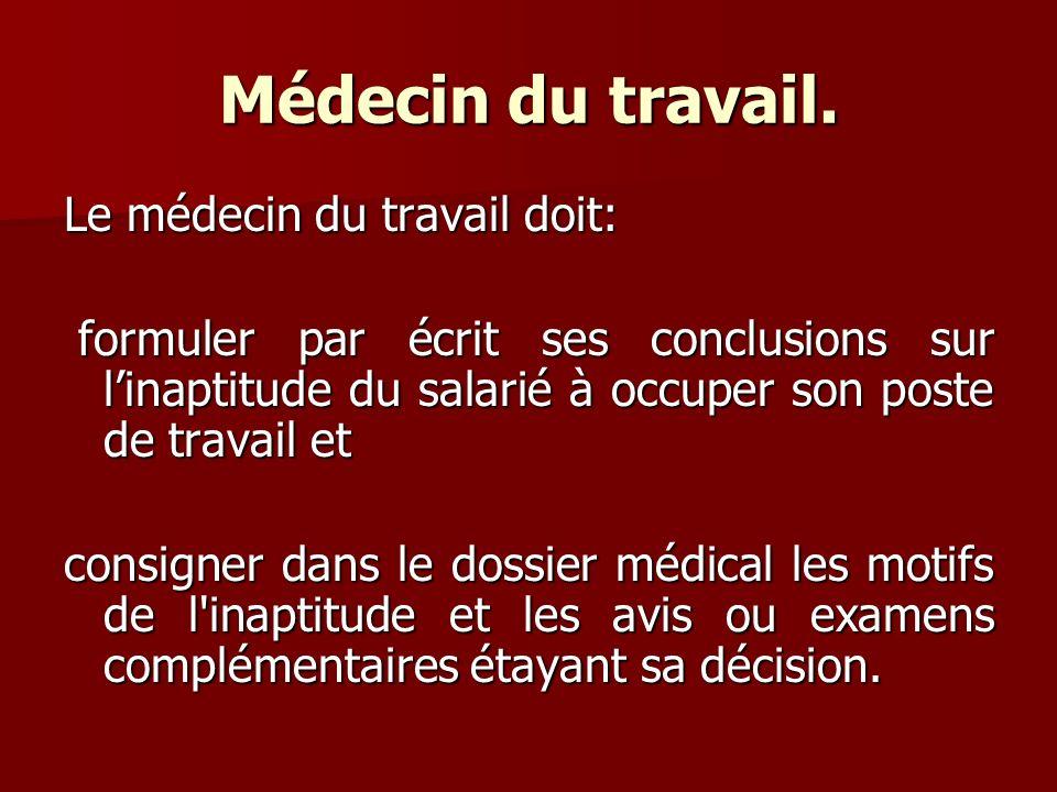Médecin du travail. Le médecin du travail doit: formuler par écrit ses conclusions sur linaptitude du salarié à occuper son poste de travail et formul