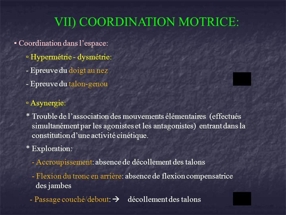 VII) COORDINATION MOTRICE: Coordination dans lespace: Hypermétrie - dysmétrie: - Epreuve du doigt au nez - Epreuve du talon-genou Asynergie: * Trouble