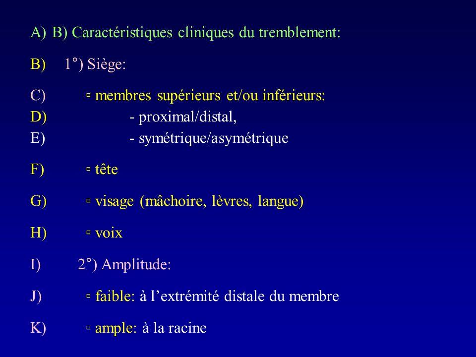 A)B) Caractéristiques cliniques du tremblement: B) 1°) Siège: C) membres supérieurs et/ou inférieurs: D) - proximal/distal, E) - symétrique/asymétriqu