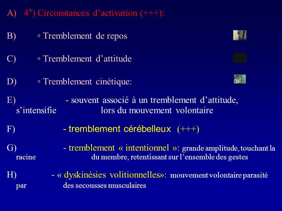 A) 4°) Circonstances dactivation (+++): B) Tremblement de repos C) Tremblement dattitude D) Tremblement cinétique: E) - souvent associé à un trembleme
