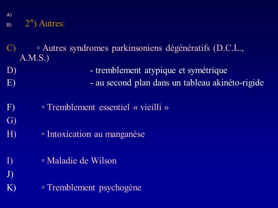 A) B) 2°) Autres: C) Autres syndromes parkinsoniens dégénératifs (D.C.L., A.M.S.) D)- tremblement atypique et symétrique E)- au second plan dans un ta