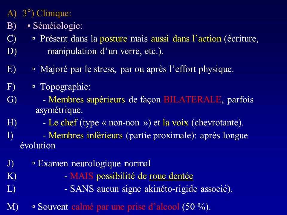 A) 3°) Clinique: B) Séméiologie: C) Présent dans la posture mais aussi dans laction (écriture, D) manipulation dun verre, etc.). E) Majoré par le stre