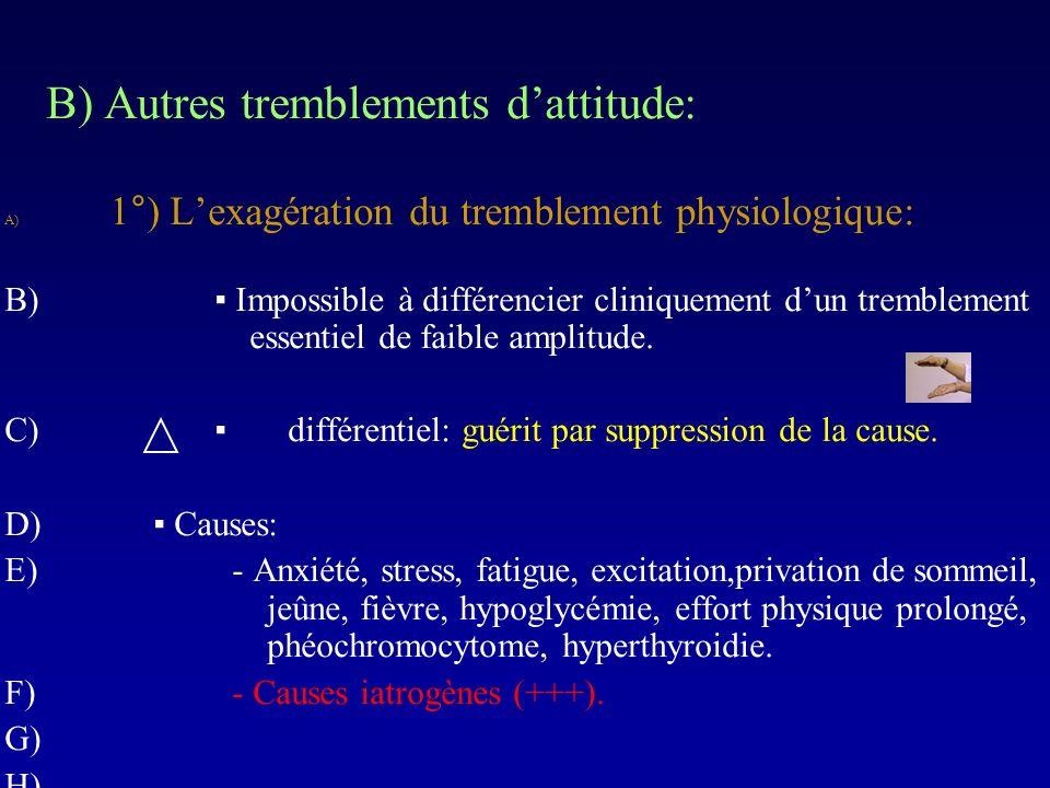 B) Autres tremblements dattitude: A) 1°) Lexagération du tremblement physiologique: B) Impossible à différencier cliniquement dun tremblement essentie