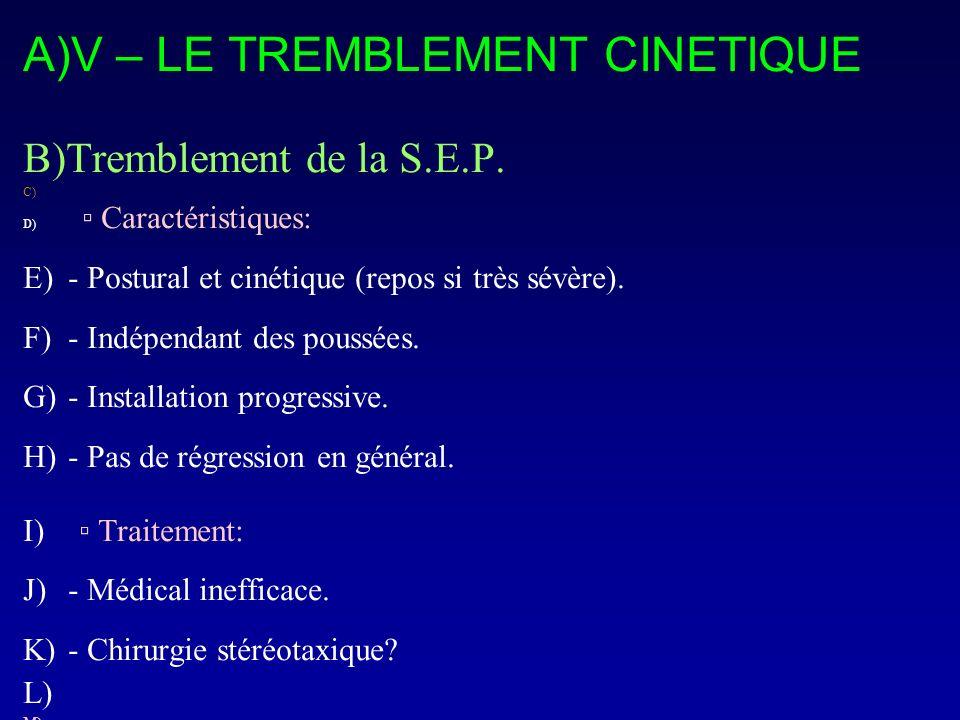 A)V – LE TREMBLEMENT CINETIQUE B)Tremblement de la S.E.P. C) D) Caractéristiques: E)- Postural et cinétique (repos si très sévère). F)- Indépendant de