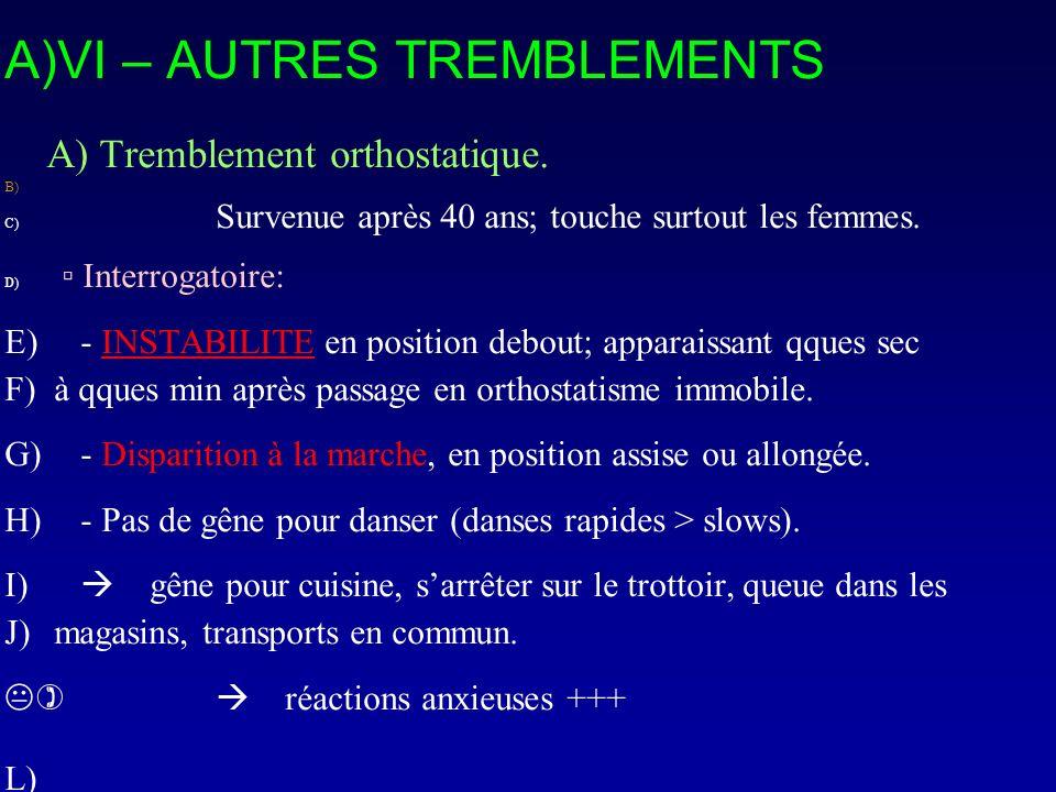 A)VI – AUTRES TREMBLEMENTS A) Tremblement orthostatique. B) C) Survenue après 40 ans; touche surtout les femmes. D) Interrogatoire: E) - INSTABILITE e