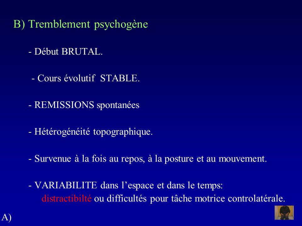 B) Tremblement psychogène - Début BRUTAL. - Cours évolutif STABLE. - REMISSIONS spontanées - Hétérogénéité topographique. - Survenue à la fois au repo