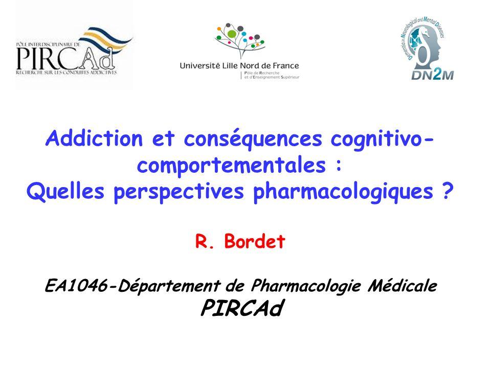 Addiction et conséquences cognitivo- comportementales : Quelles perspectives pharmacologiques ? R. Bordet EA1046-Département de Pharmacologie Médicale