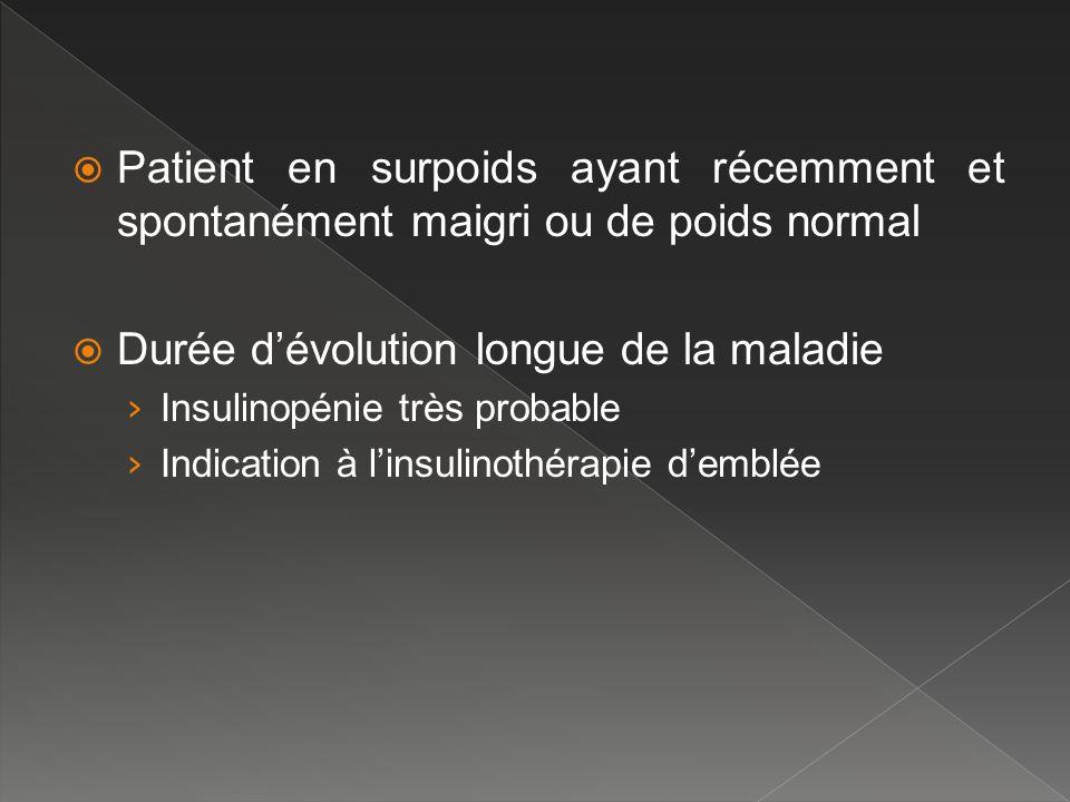 Patient en surpoids ayant récemment et spontanément maigri ou de poids normal Durée dévolution longue de la maladie Insulinopénie très probable Indica