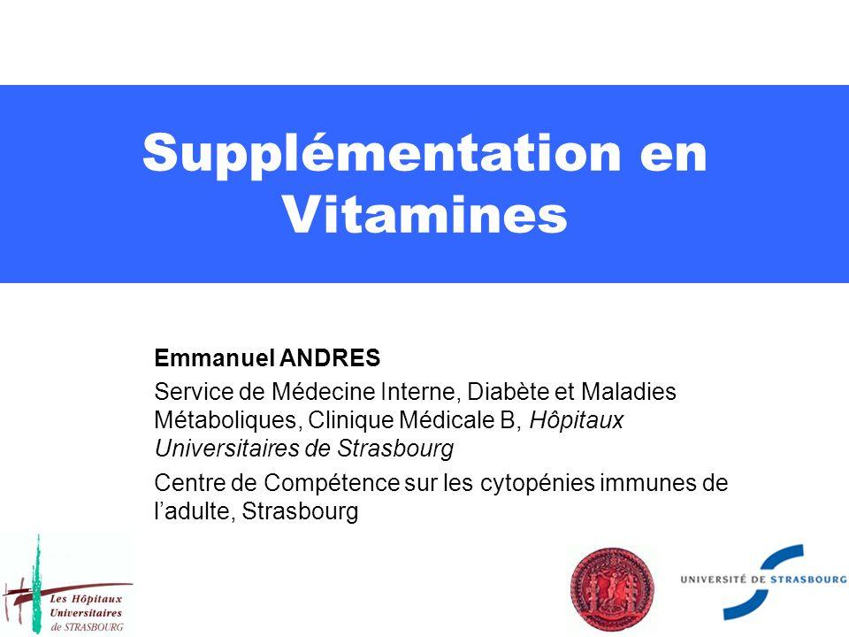 Supplémentation en Vitamines Emmanuel ANDRES Service de Médecine Interne, Diabète et Maladies Métaboliques, Clinique Médicale B, Hôpitaux Universitaires de Strasbourg Centre de Compétence sur les cytopénies immunes de ladulte, Strasbourg