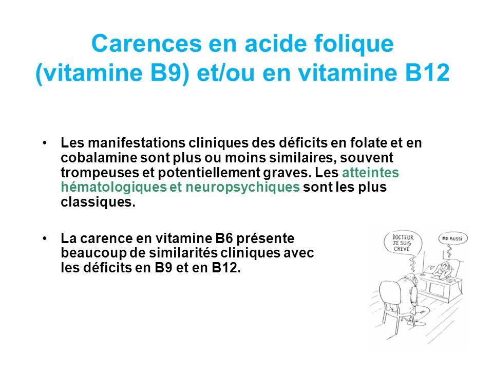 Carences en acide folique (vitamine B9) et/ou en vitamine B12 Les manifestations cliniques des déficits en folate et en cobalamine sont plus ou moins similaires, souvent trompeuses et potentiellement graves.