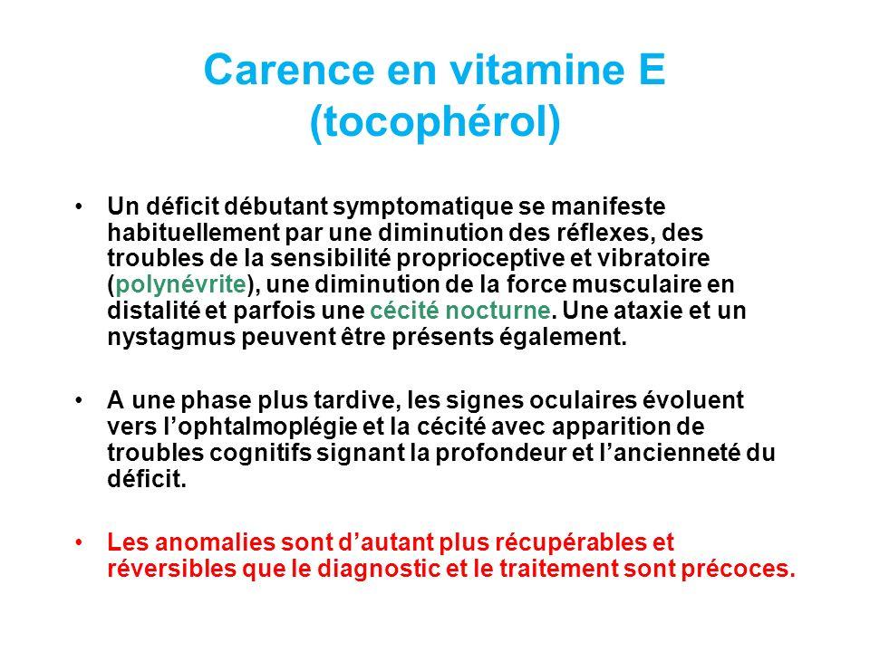 Carence en vitamine E (tocophérol) Un déficit débutant symptomatique se manifeste habituellement par une diminution des réflexes, des troubles de la sensibilité proprioceptive et vibratoire (polynévrite), une diminution de la force musculaire en distalité et parfois une cécité nocturne.