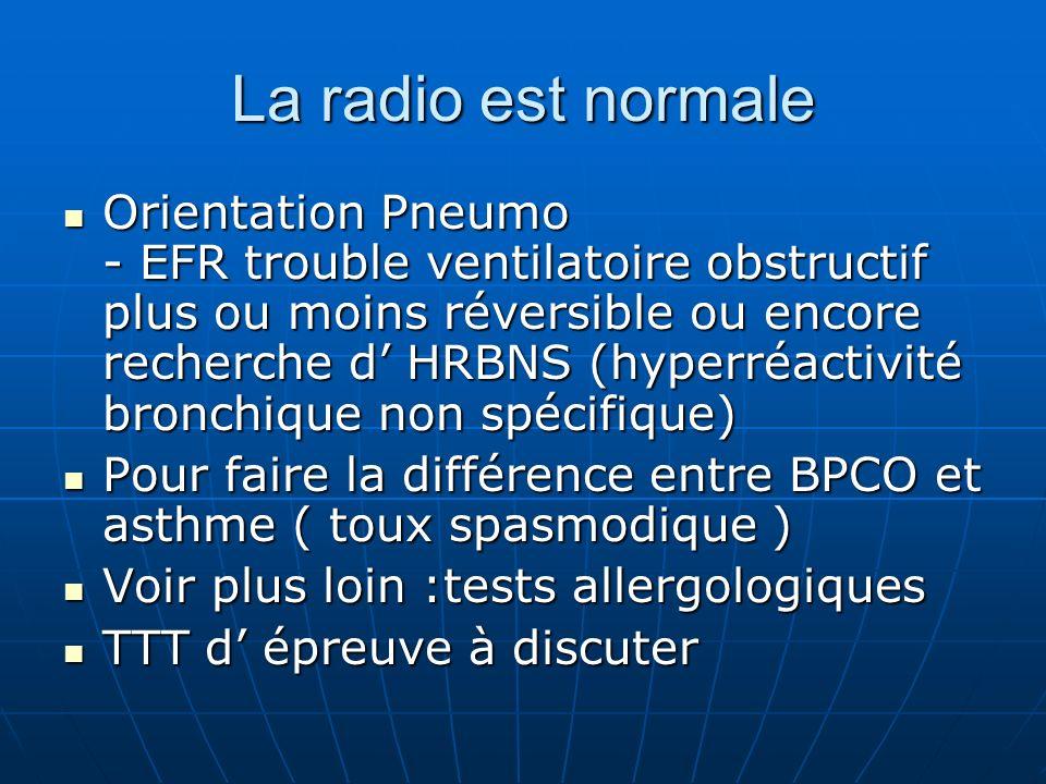 La radio est normale Orientation Pneumo - EFR trouble ventilatoire obstructif plus ou moins réversible ou encore recherche d HRBNS (hyperréactivité br