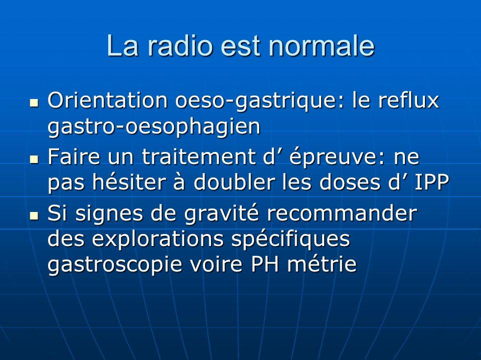 La radio est normale Orientation oeso-gastrique: le reflux gastro-oesophagien Orientation oeso-gastrique: le reflux gastro-oesophagien Faire un traite