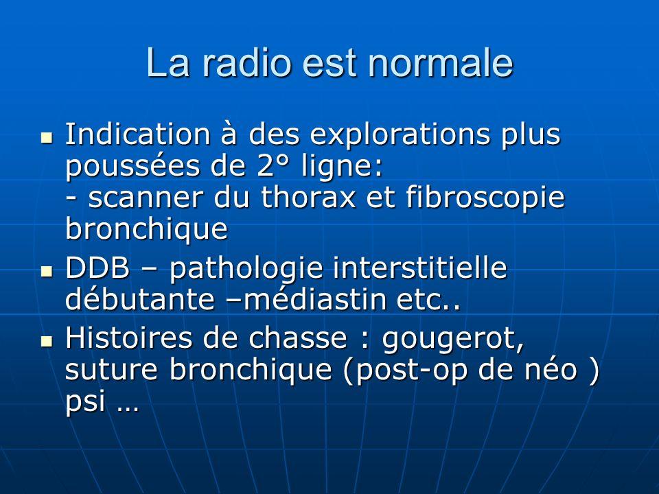 La radio est normale Indication à des explorations plus poussées de 2° ligne: - scanner du thorax et fibroscopie bronchique Indication à des explorati