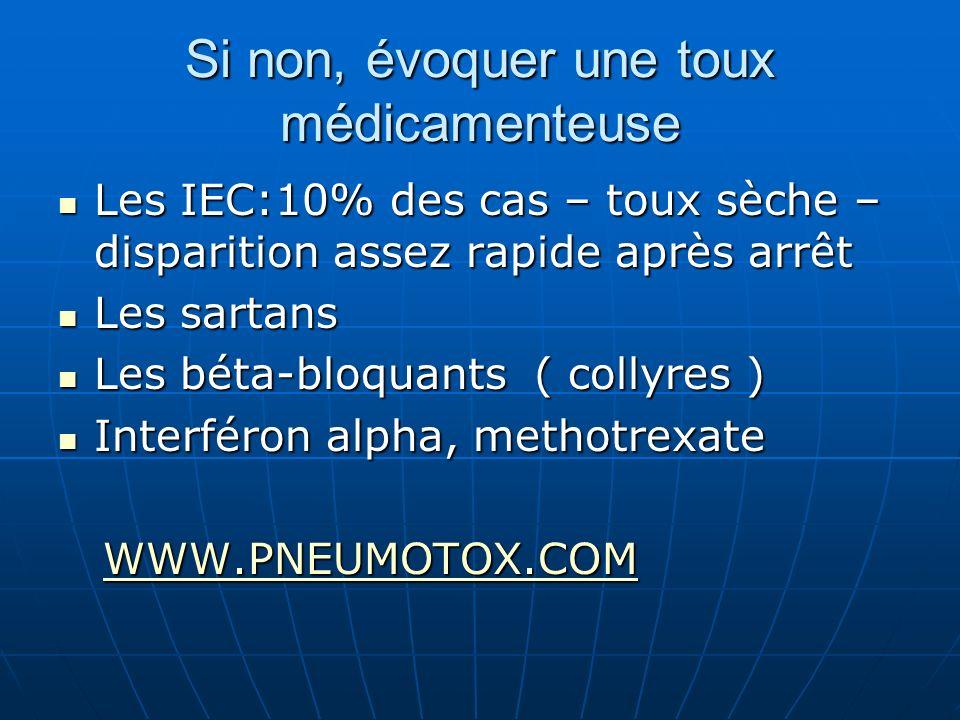 Si non, évoquer une toux médicamenteuse Les IEC:10% des cas – toux sèche – disparition assez rapide après arrêt Les IEC:10% des cas – toux sèche – dis