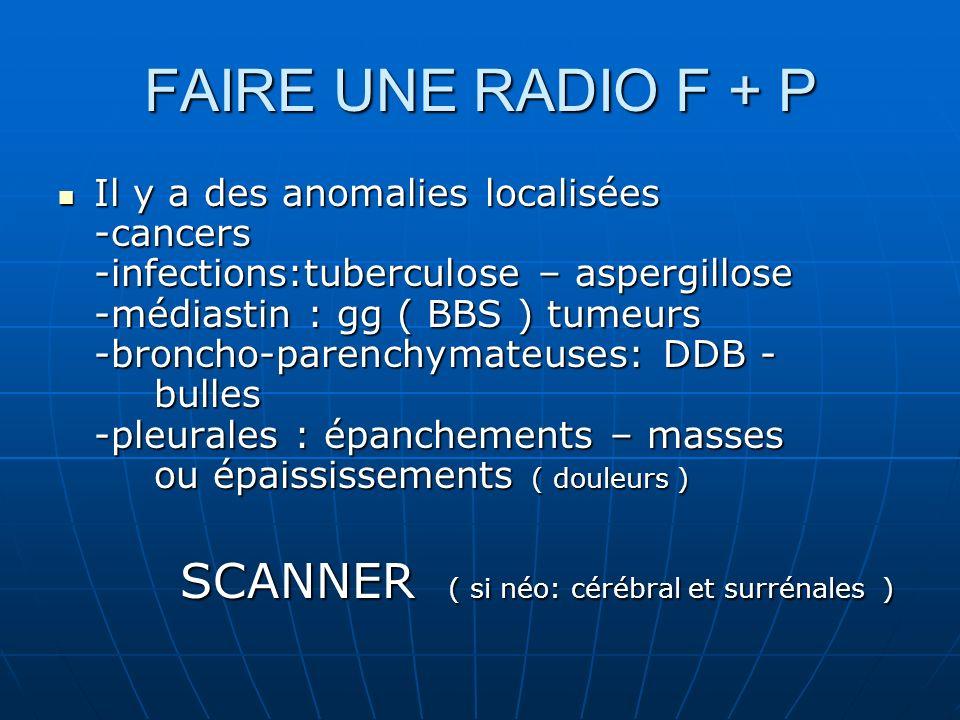 FAIRE UNE RADIO F + P Il y a des anomalies localisées -cancers -infections:tuberculose – aspergillose -médiastin : gg ( BBS ) tumeurs -broncho-parench