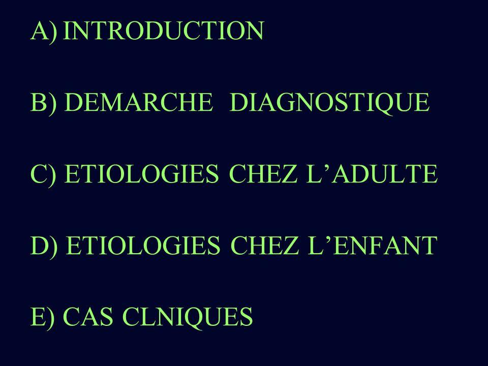 A)INTRODUCTION B) DEMARCHE DIAGNOSTIQUE C) ETIOLOGIES CHEZ LADULTE D) ETIOLOGIES CHEZ LENFANT E) CAS CLNIQUES