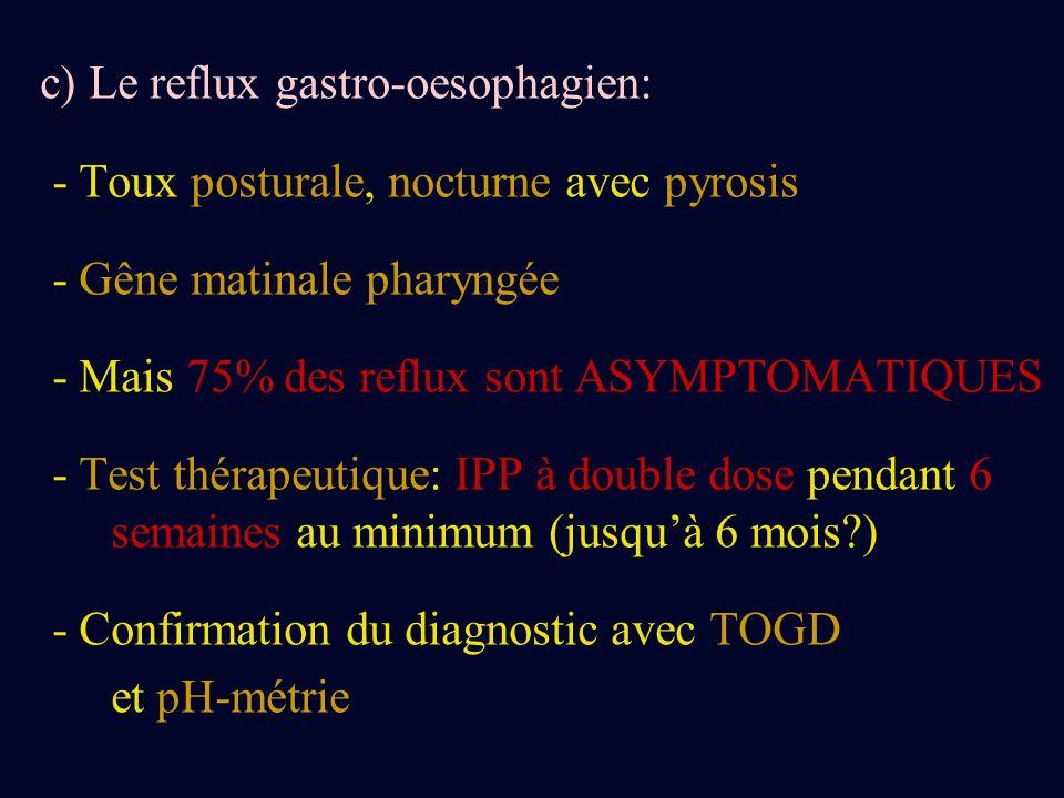c) Le reflux gastro-oesophagien: - Toux posturale, nocturne avec pyrosis - Gêne matinale pharyngée - Mais 75% des reflux sont ASYMPTOMATIQUES - Test t
