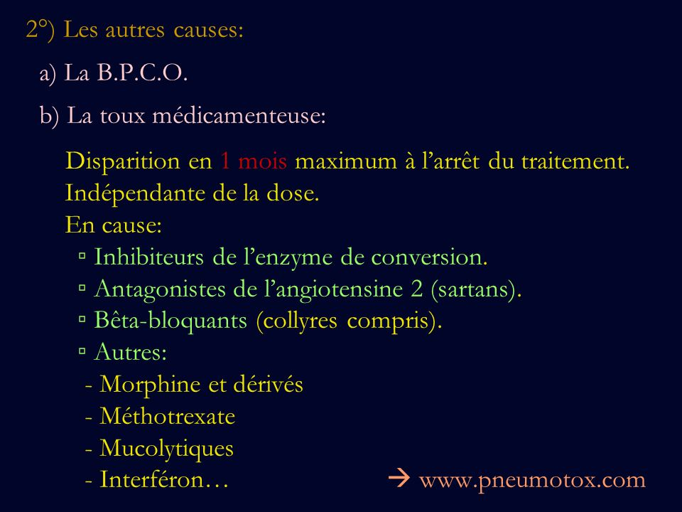 2°) Les autres causes: a) La B.P.C.O. b) La toux médicamenteuse: Disparition en 1 mois maximum à larrêt du traitement. Indépendante de la dose. En cau