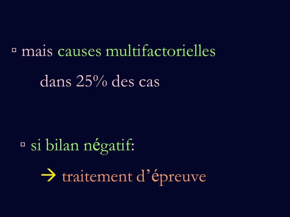mais causes multifactorielles dans 25% des cas si bilan n é gatif: traitement d é preuve