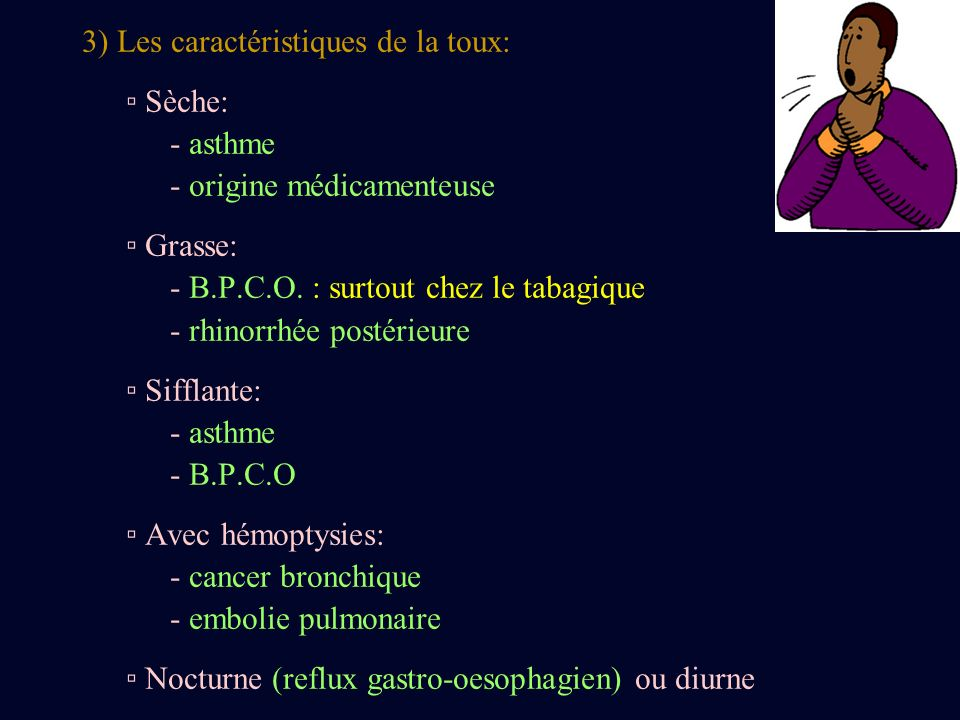 3) Les caractéristiques de la toux: Sèche: - asthme - origine médicamenteuse Grasse: - B.P.C.O. : surtout chez le tabagique - rhinorrhée postérieure S