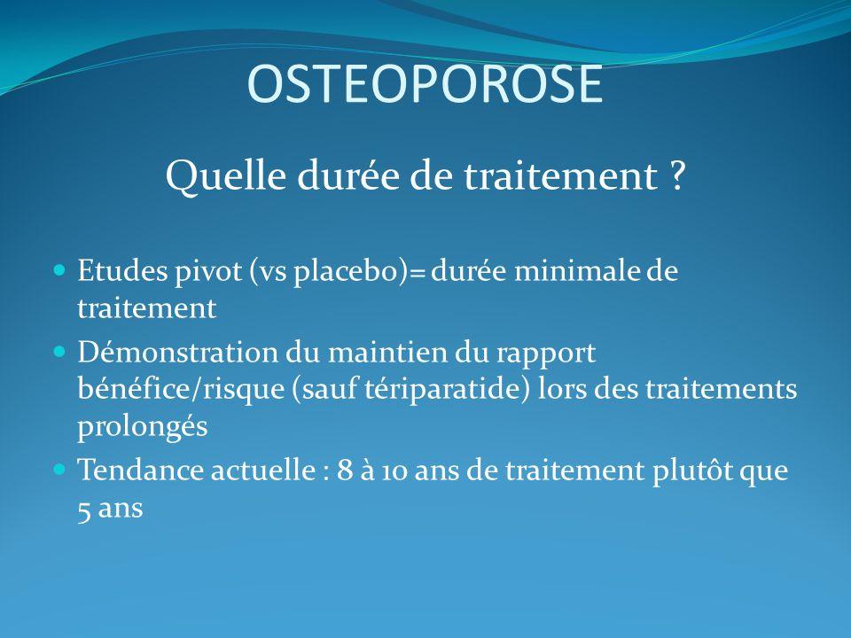 OSTEOPOROSE Quelle durée de traitement ? Etudes pivot (vs placebo)= durée minimale de traitement Démonstration du maintien du rapport bénéfice/risque