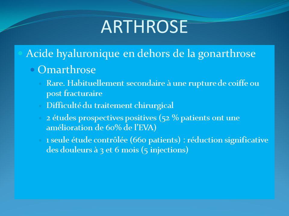 ARTHROSE Acide hyaluronique en dehors de la gonarthrose Omarthrose Rare. Habituellement secondaire à une rupture de coiffe ou post fracturaire Difficu