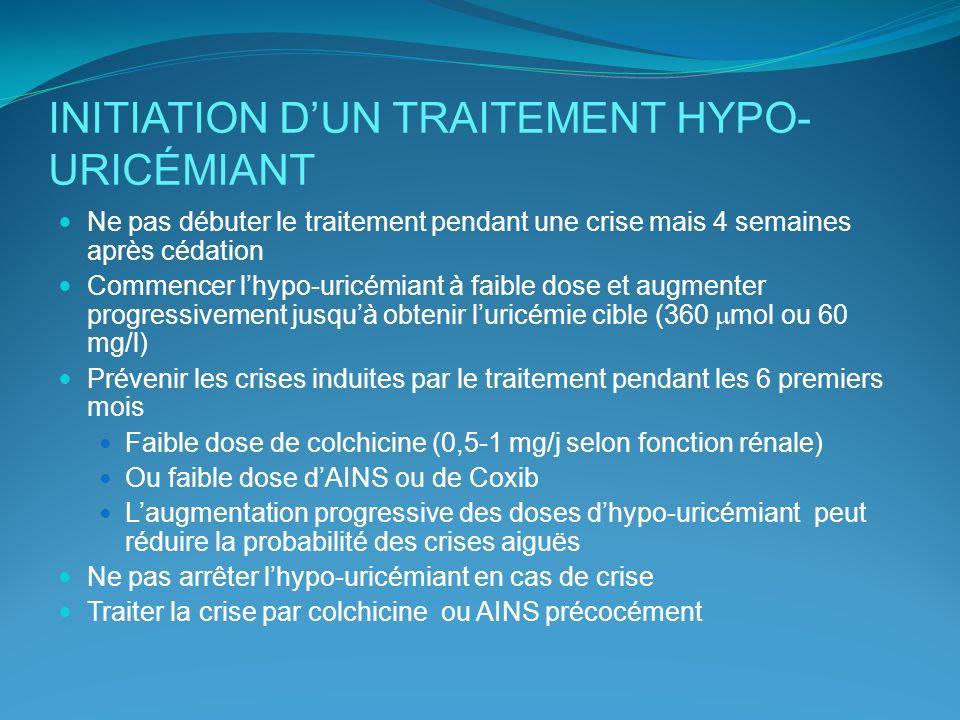 INITIATION DUN TRAITEMENT HYPO- URICÉMIANT Ne pas débuter le traitement pendant une crise mais 4 semaines après cédation Commencer lhypo-uricémiant à