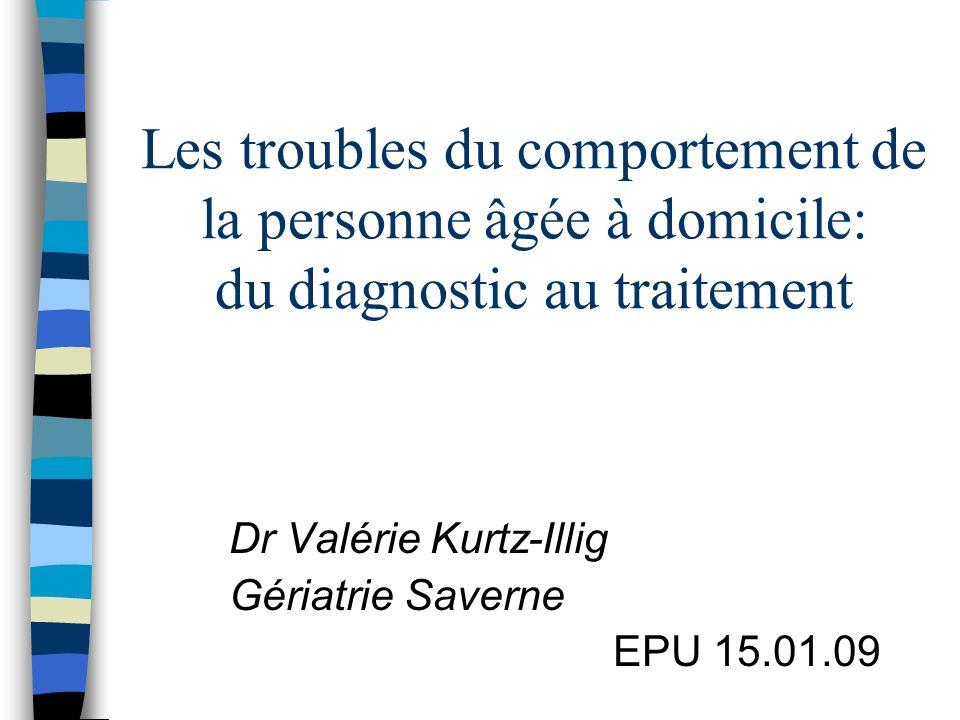 Les troubles du comportement de la personne âgée à domicile: du diagnostic au traitement Dr Valérie Kurtz-Illig Gériatrie Saverne EPU 15.01.09