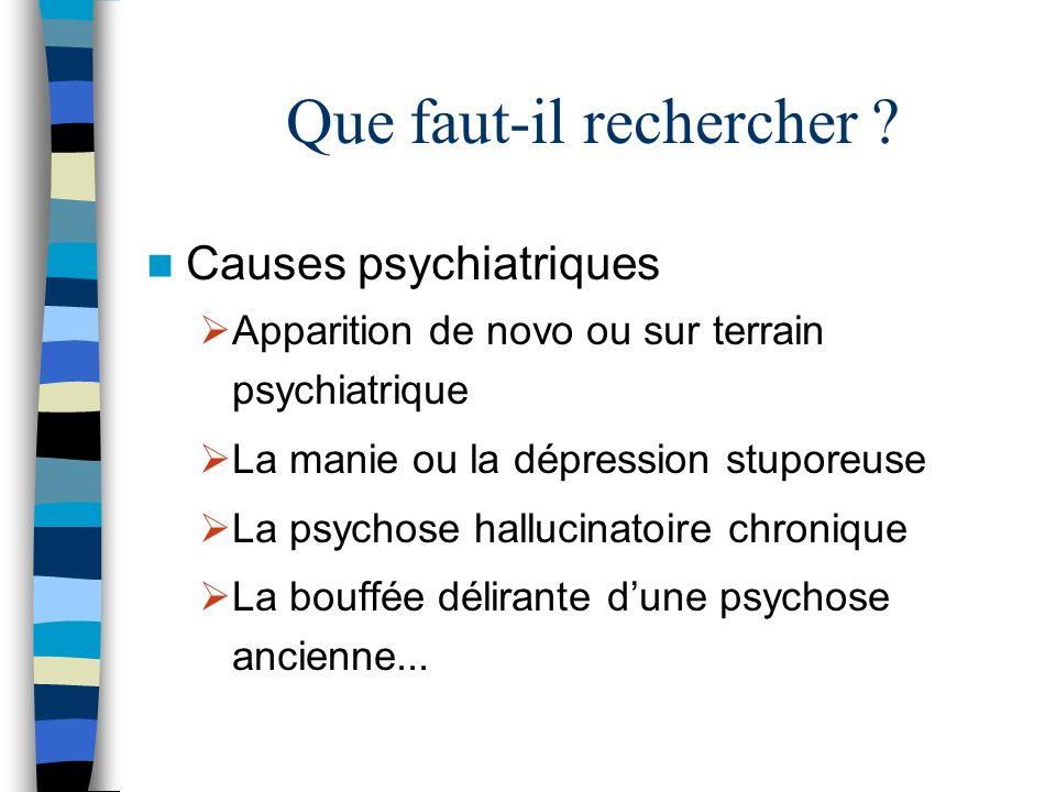 Que faut-il rechercher ? Causes psychiatriques Apparition de novo ou sur terrain psychiatrique La manie ou la dépression stuporeuse La psychose halluc
