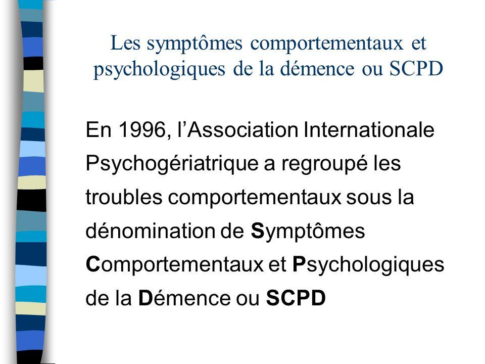 Les symptômes comportementaux et psychologiques de la démence ou SCPD En 1996, lAssociation Internationale Psychogériatrique a regroupé les troubles comportementaux sous la dénomination de Symptômes Comportementaux et Psychologiques de la Démence ou SCPD