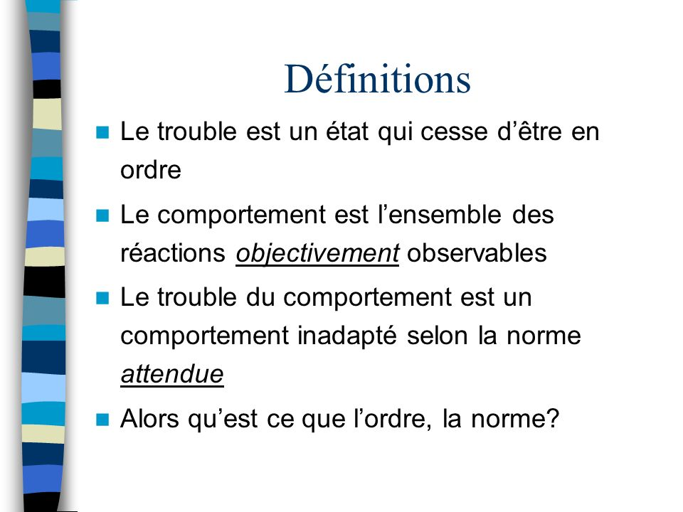 Définitions Le trouble est un état qui cesse dêtre en ordre Le comportement est lensemble des réactions objectivement observables Le trouble du compor