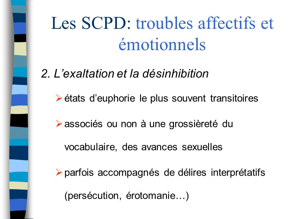 Les SCPD: troubles affectifs et émotionnels 2. Lexaltation et la désinhibition états deuphorie le plus souvent transitoires associés ou non à une gros