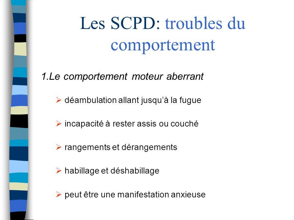 Les SCPD: troubles du comportement 1.Le comportement moteur aberrant déambulation allant jusquà la fugue incapacité à rester assis ou couché rangement