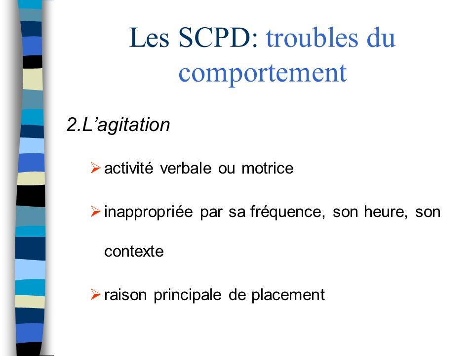 Les SCPD: troubles du comportement 2.Lagitation activité verbale ou motrice inappropriée par sa fréquence, son heure, son contexte raison principale de placement