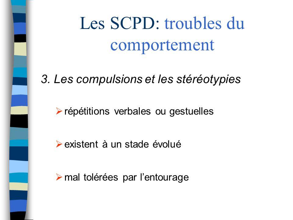 Les SCPD: troubles du comportement 3. Les compulsions et les stéréotypies répétitions verbales ou gestuelles existent à un stade évolué mal tolérées p