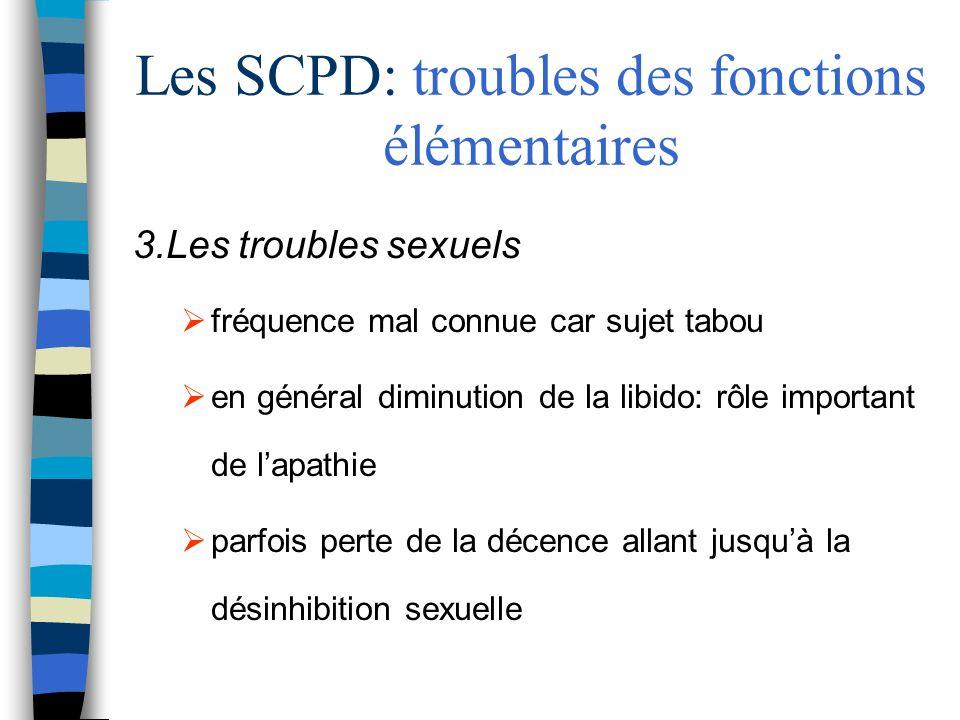Les SCPD: troubles des fonctions élémentaires 3.Les troubles sexuels fréquence mal connue car sujet tabou en général diminution de la libido: rôle important de lapathie parfois perte de la décence allant jusquà la désinhibition sexuelle