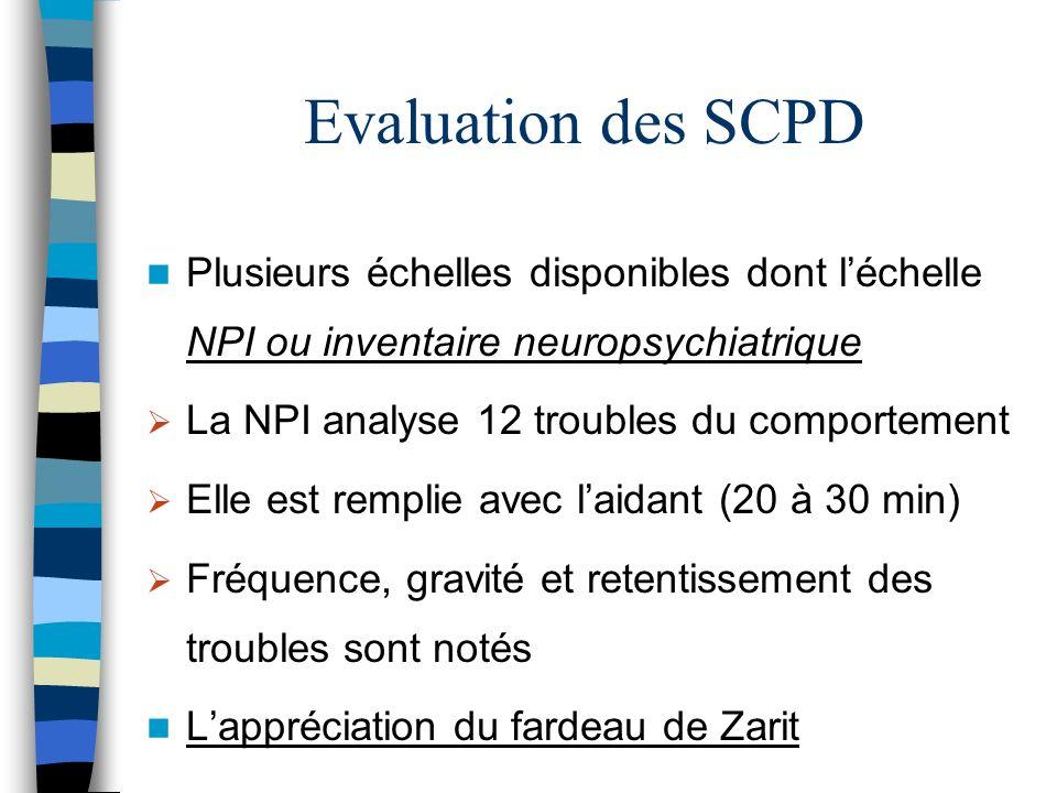 Evaluation des SCPD Plusieurs échelles disponibles dont léchelle NPI ou inventaire neuropsychiatrique La NPI analyse 12 troubles du comportement Elle est remplie avec laidant (20 à 30 min) Fréquence, gravité et retentissement des troubles sont notés Lappréciation du fardeau de Zarit