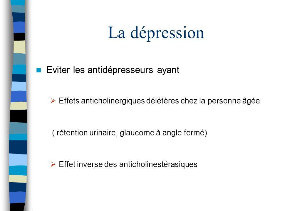 La dépression Eviter les antidépresseurs ayant Effets anticholinergiques délétères chez la personne âgée ( rétention urinaire, glaucome à angle fermé) Effet inverse des anticholinestérasiques