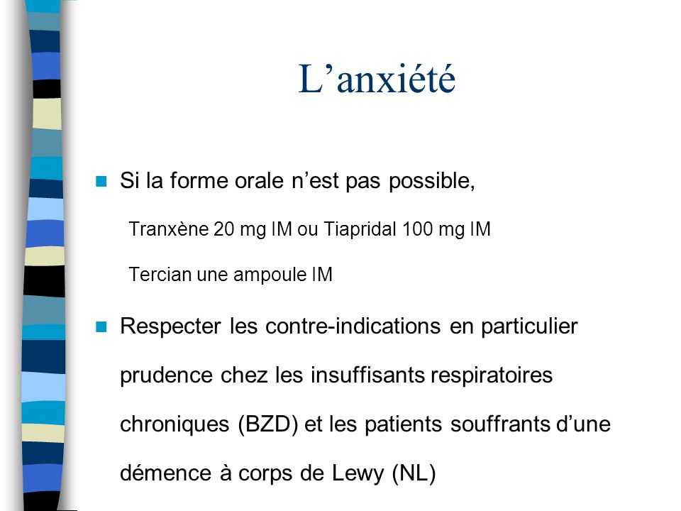 Lanxiété Si la forme orale nest pas possible, Tranxène 20 mg IM ou Tiapridal 100 mg IM Tercian une ampoule IM Respecter les contre-indications en particulier prudence chez les insuffisants respiratoires chroniques (BZD) et les patients souffrants dune démence à corps de Lewy (NL)