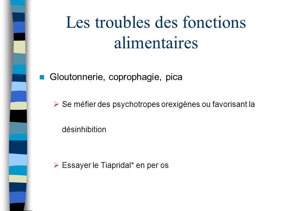 Les troubles des fonctions alimentaires Gloutonnerie, coprophagie, pica Se méfier des psychotropes orexigènes ou favorisant la désinhibition Essayer le Tiapridal* en per os