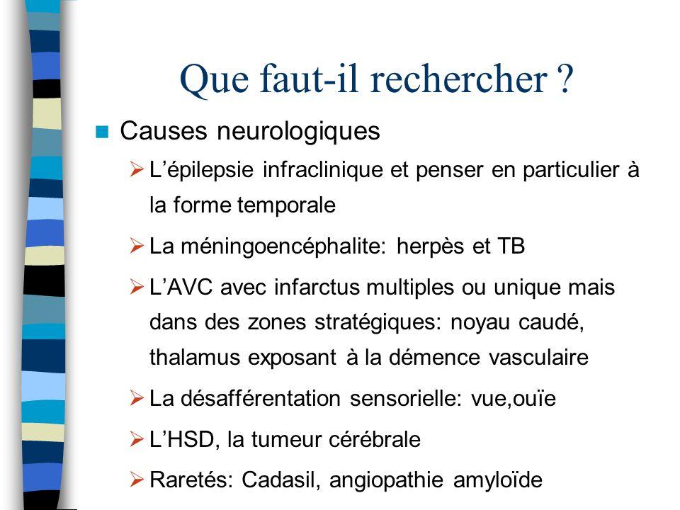 Que faut-il rechercher ? Causes neurologiques Lépilepsie infraclinique et penser en particulier à la forme temporale La méningoencéphalite: herpès et